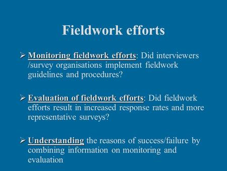 Fieldwork efforts  Monitoring fieldwork efforts  Monitoring fieldwork efforts: Did interviewers /survey organisations implement fieldwork guidelines.