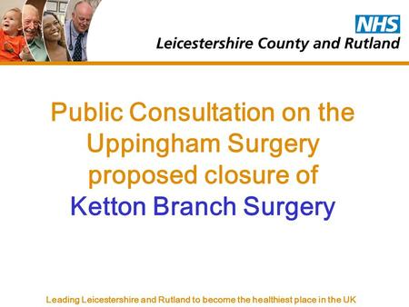 Leading Leicestershire and Rutland to become the healthiest place in the UK Public Consultation on the Uppingham Surgery proposed closure of Ketton Branch.
