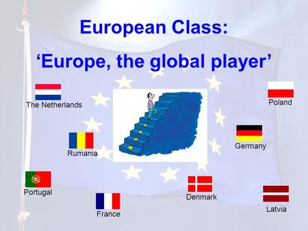 European Class: 'Europe, the global player' Portugal Poland Latvia The Netherlands France Rumania Germany Denmark.
