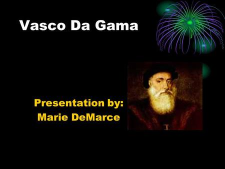 Vasco Da Gama Presentation by: Marie DeMarce. Information on Da Gama Vasco Da Gama was born in 1460 in Sines, Portugal. He was the first successful sailor.