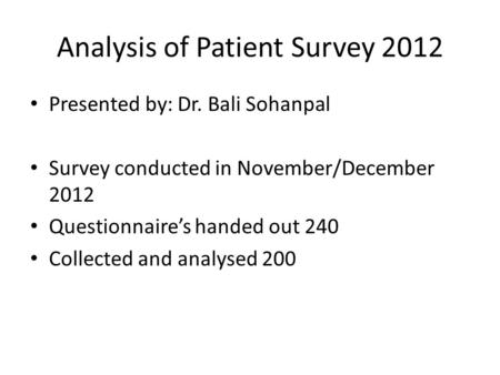 Analysis of Patient Survey 2012 Presented by: Dr. Bali Sohanpal Survey conducted in November/December 2012 Questionnaire's handed out 240 Collected and.