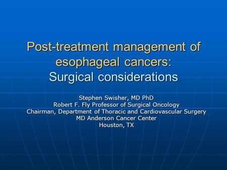 Post-treatment management of esophageal cancers: Surgical considerations Stephen Swisher, MD PhD Robert F. Fly Professor of Surgical Oncology Chairman,