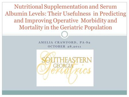 AMELIA CRAWFORD, PA-S2 OCTOBER 28,2011 Nutritional Supplementation and Serum Albumin Levels: Their Usefulness in Predicting and Improving Operative Morbidity.