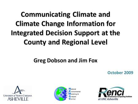 Communicating Climate and Climate Change Information for Integrated Decision Support at the County and Regional Level Greg Dobson and Jim Fox October 2009.