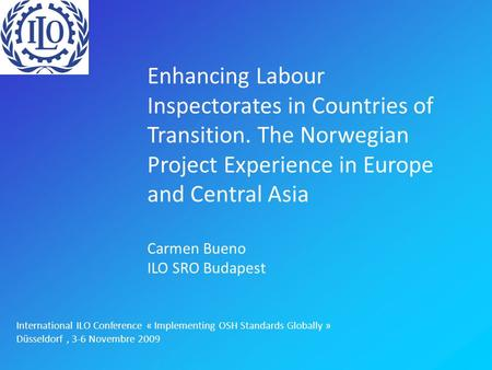 Enhancing Labour Inspectorates in Countries of Transition. The Norwegian Project Experience in Europe and Central Asia Carmen Bueno ILO SRO Budapest International.