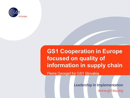 GS1 Cooperation in Europe focused on quality of information in supply chain Pierre Georget for GS1 Slovakia.