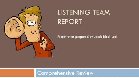 LISTENING TEAM REPORT Comprehensive Review Presentation prepared by Jacob Black-Lock.