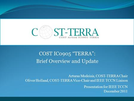 "COST IC0905 ""TERRA"": Brief Overview and Update Arturas Medeisis, COST-TERRA Chair Oliver Holland, COST-TERRA Vice-Chair and IEEE TCCN Liaison Presentation."