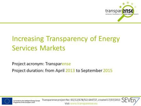 Transparense project No: IEE/12/678/SI2.644737, created 17/07/2013 Visit www.transparense.eu Increasing Transparency of Energy Services Markets Project.