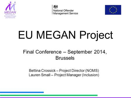 EU MEGAN Project Bettina Crossick – Project Director (NOMS) Lauren Small – Project Manager (Inclusion) Final Conference – September 2014, Brussels.