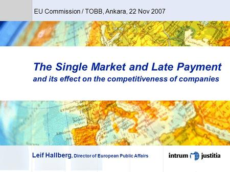 The Single Market and Late Payment and its effect on the competitiveness of companies Leif Hallberg, Director of European Public Affairs EU Commission.