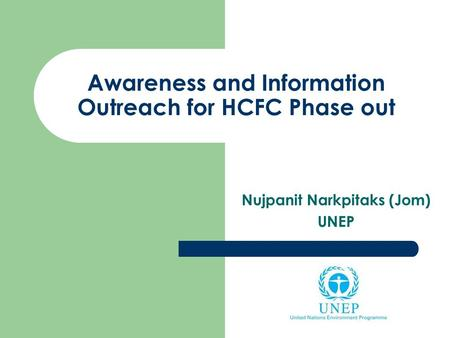 Awareness and Information Outreach for HCFC Phase out Nujpanit Narkpitaks (Jom) UNEP.