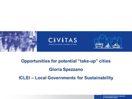 "THE CIVITAS INITIATIVE IS CO-FINANCED BY THE EUROPEAN UNION Opportunities for potential ""take-up"" cities Gloria Spezzano ICLEI – Local Governments for."