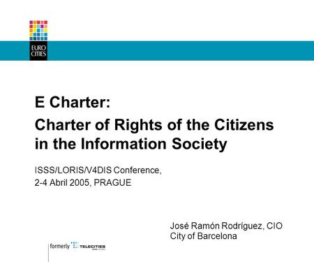 E Charter: Charter of Rights of the Citizens in the Information Society ISSS/LORIS/V4DIS Conference, 2-4 Abril 2005, PRAGUE José Ramón Rodríguez, CIO City.