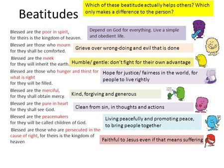 Beatitudes Which of these beatitude actually helps others? Which only makes a difference to the person? Depend on God for everything. Live a simple and.