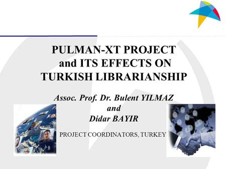 PULMAN-XT PROJECT and ITS EFFECTS ON TURKISH LIBRARIANSHIP Assoc. Prof. Dr. Bulent YILMAZ and Didar BAYIR PROJECT COORDINATORS, TURKEY.