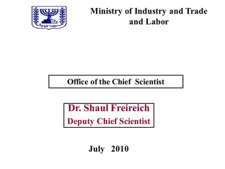 Ministry of Industry and Trade and Labor Office of the Chief Scientist Dr. Shaul Freireich Deputy Chief Scientist July 2010.