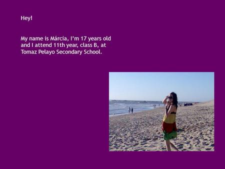 Hey! My name is Márcia, I'm 17 years old and I attend 11th year, class B, at Tomaz Pelayo Secondary School.