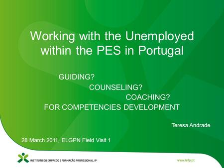 GUIDING? COUNSELING? COACHING? FOR COMPETENCIES DEVELOPMENT Teresa Andrade 28 March 2011, ELGPN Field Visit 1 Working with the Unemployed within the PES.
