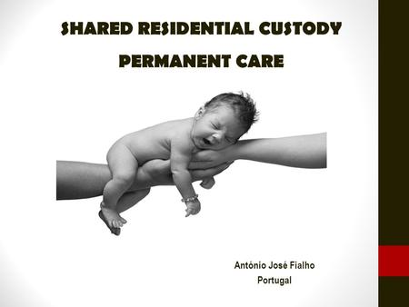 SHARED RESIDENTIAL CUSTODY PERMANENT CARE António José Fialho Portugal.