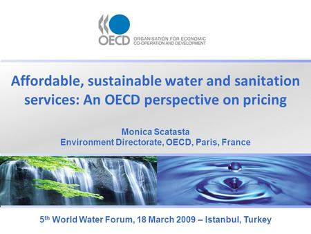 Affordable, sustainable water and sanitation services: An OECD perspective on pricing 5 th World Water Forum, 18 March 2009 – Istanbul, Turkey Monica Scatasta.