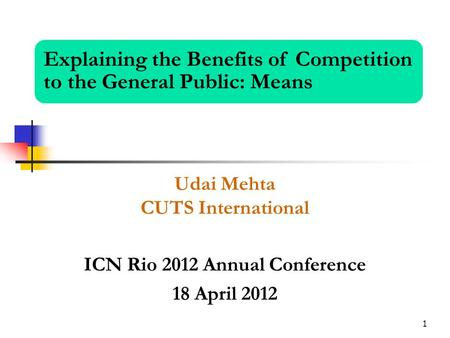 1 Udai Mehta CUTS International ICN Rio 2012 Annual Conference 18 April 2012 Explaining the Benefits of Competition to the General Public: Means.