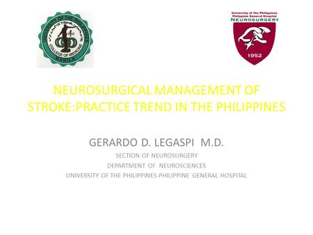NEUROSURGICAL MANAGEMENT OF STROKE:PRACTICE TREND IN THE PHILIPPINES GERARDO D. LEGASPI M.D. SECTION OF NEUROSURGERY DEPARTMENT OF NEUROSCIENCES UNIVERSITY.