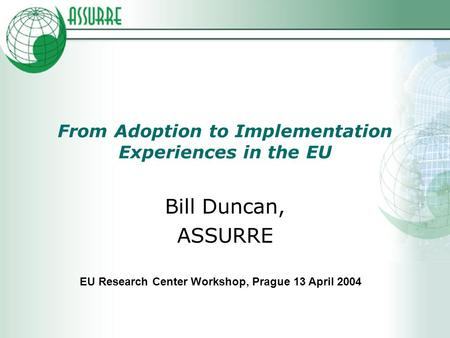 From Adoption to Implementation Experiences in the EU Bill Duncan, ASSURRE EU Research Center Workshop, Prague 13 April 2004.