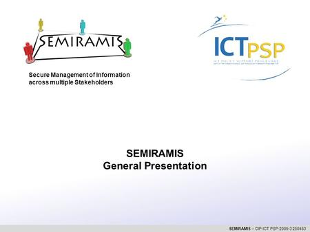 Secure Management of Information across multiple Stakeholders SEMIRAMIS – CIP-ICT PSP-2009-3 250453 SEMIRAMIS General Presentation.