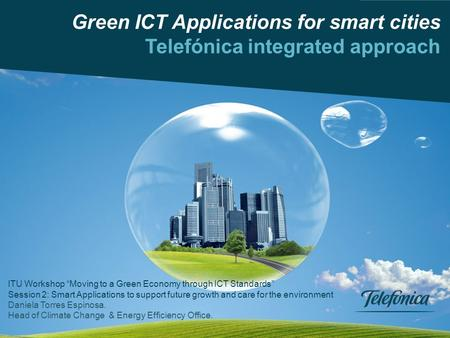 "Climate Change Office Telefónica, S.A. 0 Green ICT Applications for smart cities Telefónica integrated approach ITU Workshop ""Moving to a Green Economy."