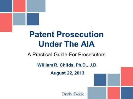 A Practical Guide For Prosecutors Patent Prosecution Under The AIA William R. Childs, Ph.D., J.D. August 22, 2013.