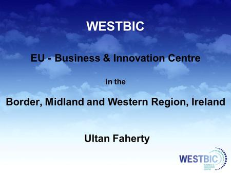 WESTBIC EU - Business & Innovation Centre in the Border, Midland and Western Region, Ireland Ultan Faherty.