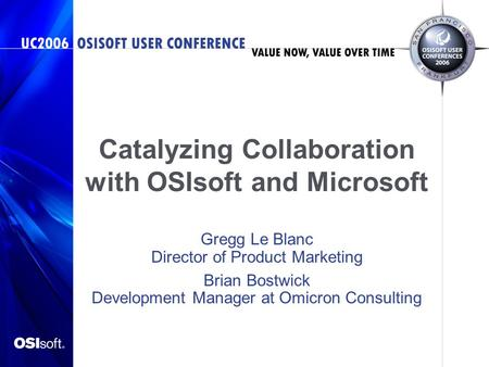 Catalyzing Collaboration with OSIsoft and Microsoft Gregg Le Blanc Director of Product Marketing Brian Bostwick Development Manager at Omicron Consulting.