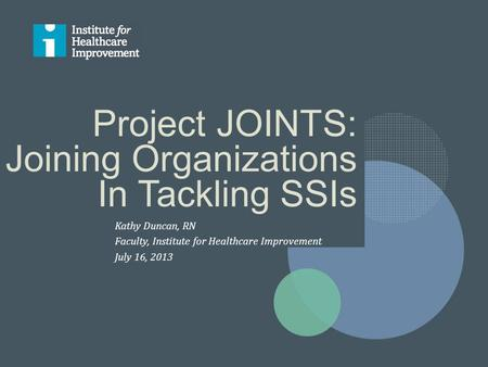 Project JOINTS: Joining Organizations In Tackling SSIs Kathy Duncan, RN Faculty, Institute for Healthcare Improvement July 16, 2013.