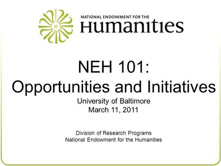 NEH 101: Opportunities and Initiatives University of Baltimore March 11, 2011 Division of Research Programs National Endowment for the Humanities.