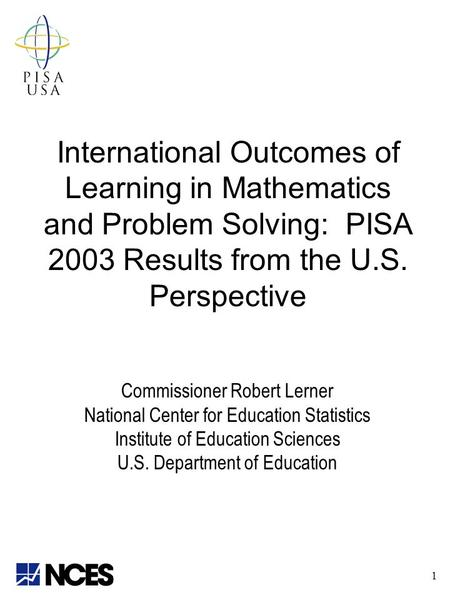 International Outcomes of Learning in Mathematics and Problem Solving: PISA 2003 Results from the U.S. Perspective Commissioner Robert Lerner National.