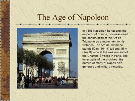 The Age of Napoleon In 1806 Napoleon Bonaparte, the emperor of France, commissioned the construction of the Arc de Triomphe as a monument to his victories.