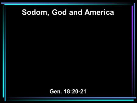 Sodom, God and America Gen. 18:20-21. 20 And the LORD said, Because the outcry against Sodom and Gomorrah is great, and because their sin is very grave,