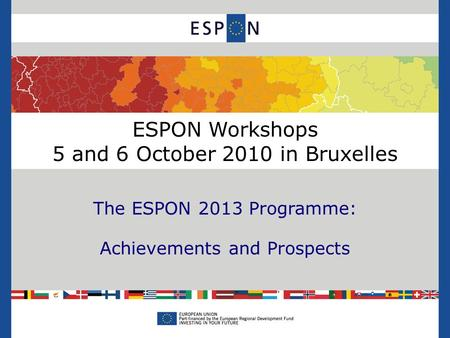 ESPON Workshops 5 and 6 October 2010 in Bruxelles The ESPON 2013 Programme: Achievements and Prospects.