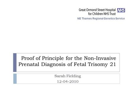 Proof of Principle for the Non-Invasive Prenatal Diagnosis of Fetal Trisomy 21 Sarah Fielding 12-04-2010 NE Thames Regional Genetics Service.