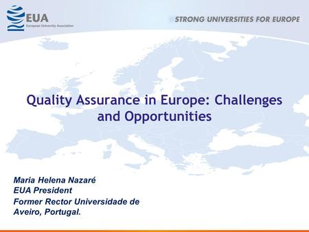 Quality Assurance in Europe: Challenges and Opportunities Maria Helena Nazaré EUA President Former Rector Universidade de Aveiro, Portugal.