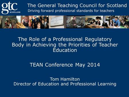 The Role of a Professional Regulatory Body in Achieving the Priorities of Teacher Education TEAN Conference May 2014 Tom Hamilton Director of Education.