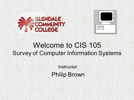 Welcome to CIS 105 Survey of Computer Information Systems Instructor: Philip Brown.