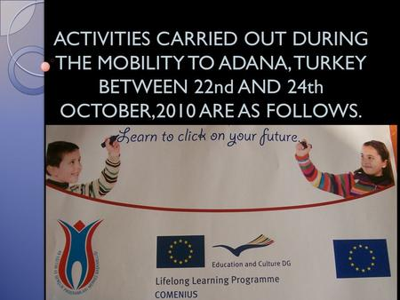ACTIVITIES CARRIED OUT DURING THE MOBILITY TO ADANA, TURKEY BETWEEN 22nd AND 24th OCTOBER,2010 ARE AS FOLLOWS.