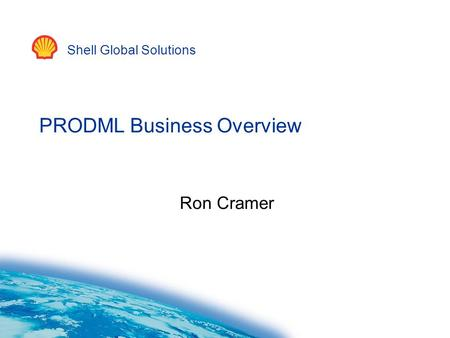 Shell Global Solutions PRODML Business Overview Ron Cramer.