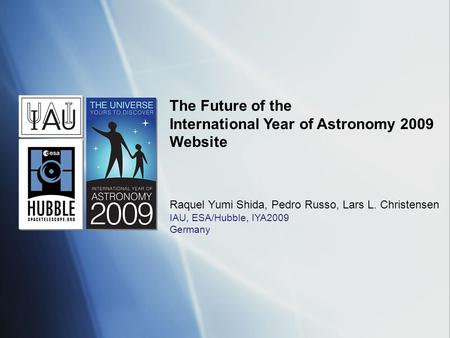 The Future of the International Year of Astronomy 2009 Website Raquel Yumi Shida, Pedro Russo, Lars L. Christensen IAU, ESA/Hubble, IYA2009 Germany.