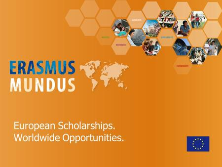 European Scholarships. Worldwide Opportunities.. Erasmus Mundus - objectives  Enhance the quality of European HE through international co-operation 