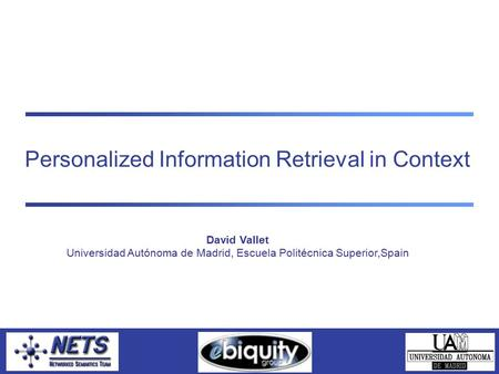 Personalized Information Retrieval in Context David Vallet Universidad Autónoma de Madrid, Escuela Politécnica Superior,Spain.