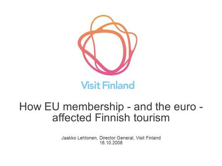 How EU membership - and the euro - affected Finnish tourism Jaakko Lehtonen, Director General, Visit Finland 16.10.2008.
