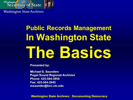 Washington State Archives Washington State Archives: Documenting Democracy Public Records Management In Washington State The Basics Presented by: Michael.